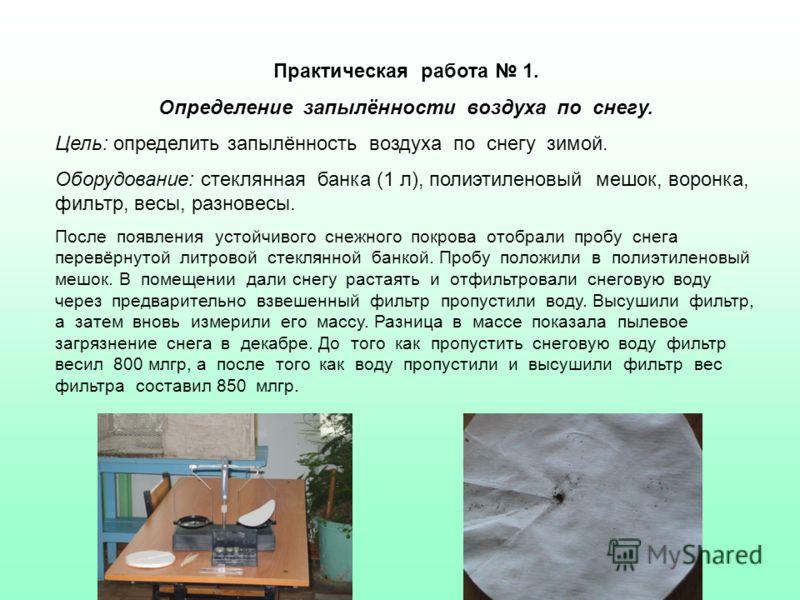 Практическая работа 1. Определение запылённости воздуха по снегу. Цель: определить запылённость воздуха по снегу зимой. Оборудование: стеклянная банка (1 л), полиэтиленовый мешок, воронка, фильтр, весы, разновесы. После появления устойчивого снежного