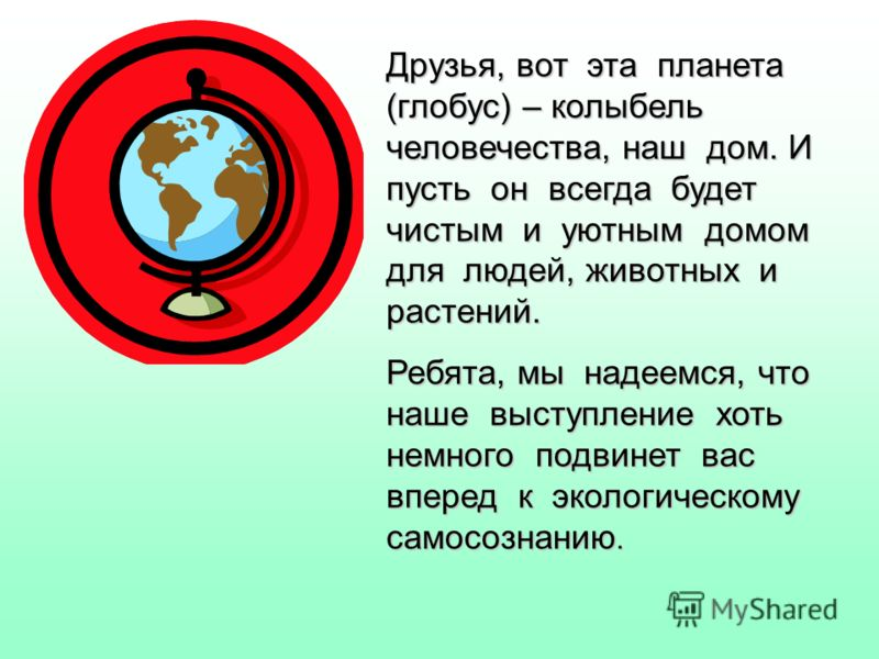 Друзья, вот эта планета (глобус) – колыбель человечества, наш дом. И пусть он всегда будет чистым и уютным домом для людей, животных и растений. Ребята, мы надеемся, что наше выступление хоть немного подвинет вас вперед к экологическому самосознанию.