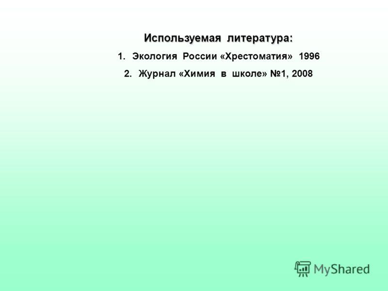 Используемая литература: 1.Экология России «Хрестоматия» 1996 2.Журнал «Химия в школе» 1, 2008