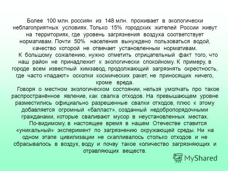 Более 100 млн. россиян из 148 млн. проживает в экологически неблагоприятных условиях. Только 15% городских жителей России живут на территориях, где уровень загрязнения воздуха соответствует нормативам. Почти 50% населения вынуждено пользоваться водой