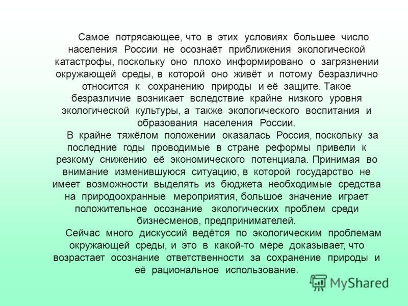 Самое потрясающее, что в этих условиях большее число населения России не осознаёт приближения экологической катастрофы, поскольку оно плохо информировано о загрязнении окружающей среды, в которой оно живёт и потому безразлично относится к сохранению