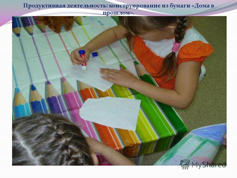 Продуктивная деятельность: конструирование из бумаги «Дома в прошлом».