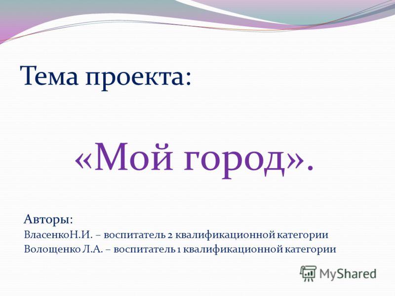 Тема проекта: «Мой город». Авторы: ВласенкоН.И. – воспитатель 2 квалификационной категории Волощенко Л.А. – воспитатель 1 квалификационной категории