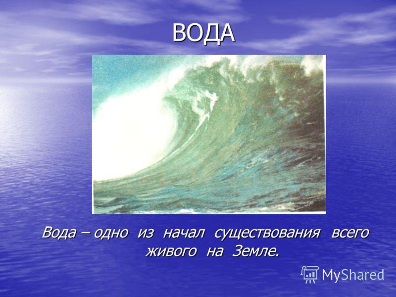 ВОДА Вода – одно из начал существования всего живого на Земле.