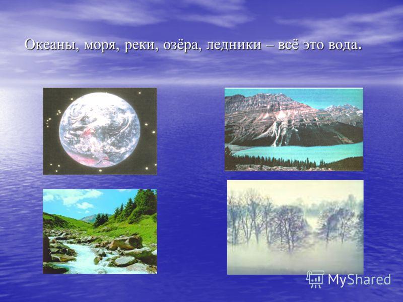 Океаны, моря, реки, озёра, ледники – всё это вода.