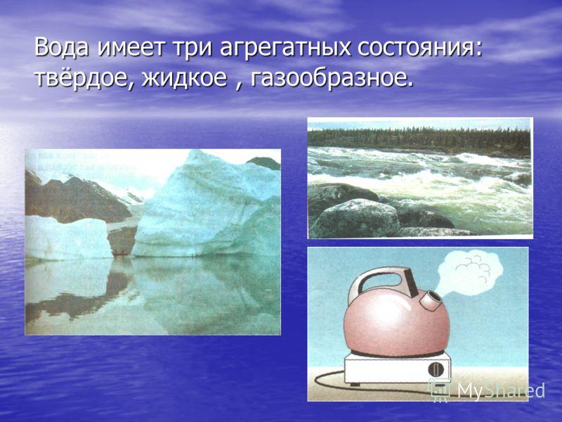 Вода имеет три агрегатных состояния: твёрдое, жидкое, газообразное.