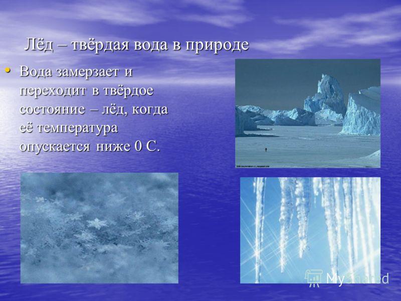 Лёд – твёрдая вода в природе Вода замерзает и переходит в твёрдое состояние – лёд, когда её температура опускается ниже 0 С. Вода замерзает и переходит в твёрдое состояние – лёд, когда её температура опускается ниже 0 С.