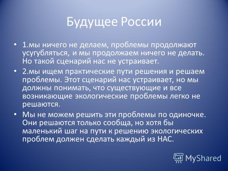 Будущее России 1.мы ничего не делаем, проблемы продолжают усугубляться, и мы продолжаем ничего не делать. Но такой сценарий нас не устраивает. 2.мы ищем практические пути решения и решаем проблемы. Этот сценарий нас устраивает, но мы должны понимать,