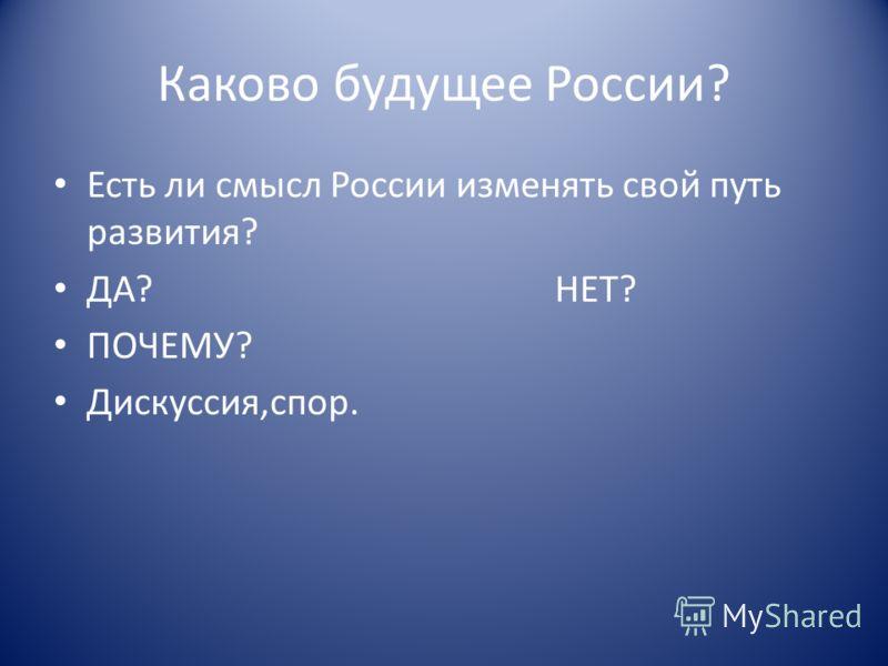 Каково будущее России? Есть ли смысл России изменять свой путь развития? ДА? НЕТ? ПОЧЕМУ? Дискуссия,спор.
