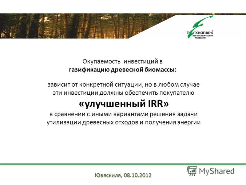 зависит от конкретной ситуации, но в любом случае эти инвестиции должны обеспечить покупателю «улучшенный IRR» в сравнении с иными вариантами решения задачи утилизации древесных отходов и получения энергии Окупаемость инвестиций в газификацию древесн