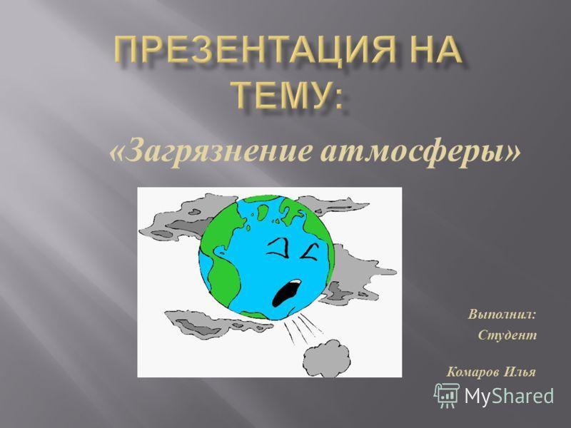 Презентация на тему Загрязнение атмосферы Выполнил Студент  1 Загрязнение атмосферы Выполнил Студент гр С 11 Комаров Илья