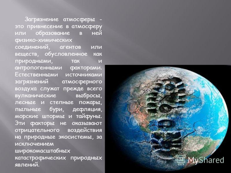 Загрязнение атмосферы - это привнесение в атмосферу или образование в ней физико-химических соединений, агентов или веществ, обусловленное как природными, так и антропогенными факторами. Естественными источниками загрязнений атмосферного воздуха служ