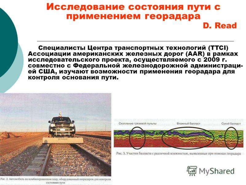 Исследование состояния пути с применением георадара D. Read Специалисты Центра транспортных технологий (TTCI) Ассоциации американских железных дорог (AAR) в рамках исследовательского проекта, осуществляемого с 2009 г. совместно с Федеральной железнод