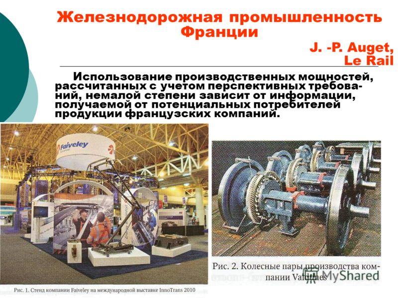 Железнодорожная промышленность Франции J. -P. Auget, Le Rail Использование производственных мощностей, рассчитанных с учетом перспективных требова- ний, немалой степени зависит от информации, получаемой от потенциальных потребителей продукции француз