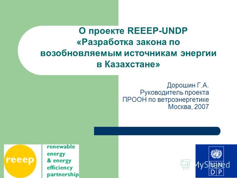 Дорошин Г.А. Руководитель проекта ПРООН по ветроэнергетике Москва, 2007 О проекте REEEP-UNDP «Разработка закона по возобновляемым источникам энергии в Казахстане»