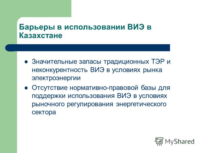Барьеры в использовании ВИЭ в Казахстане Значительные запасы традиционных ТЭР и неконкурентность ВИЭ в условиях рынка электроэнергии Отсутствие нормативно-правовой базы для поддержки использования ВИЭ в условиях рыночного регулирования энергетическог