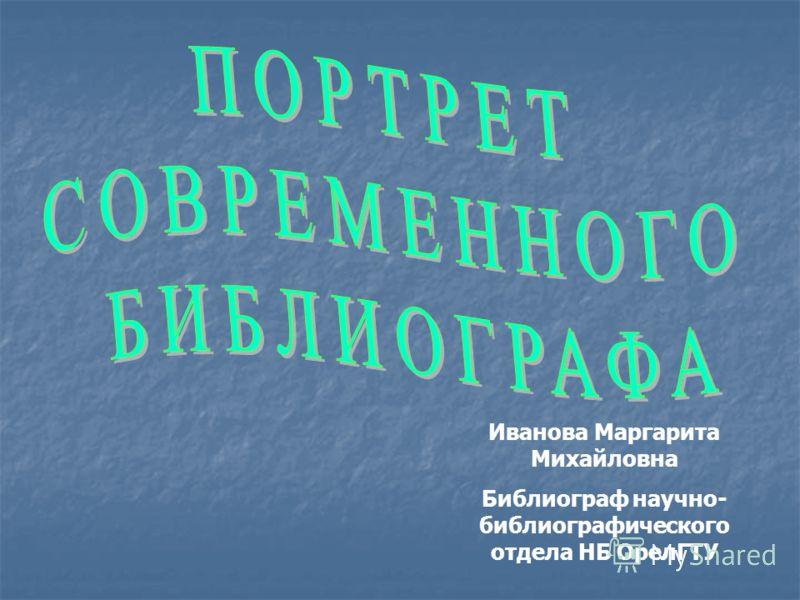 Иванова Маргарита Михайловна Библиограф научно- библиографического отдела НБ ОрелГТУ