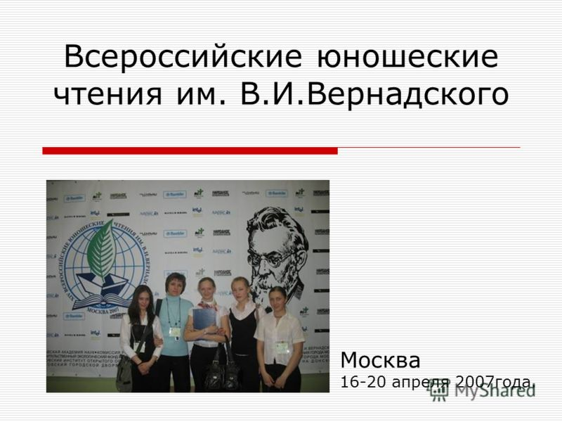 Всероссийские юношеские чтения им. В.И.Вернадского Москва 16-20 апреля 2007года.