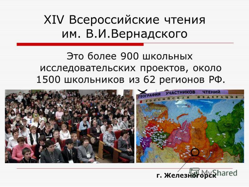 XIV Всероссийские чтения им. В.И.Вернадского Это более 900 школьных исследовательских проектов, около 1500 школьников из 62 регионов РФ. г. Железногорск