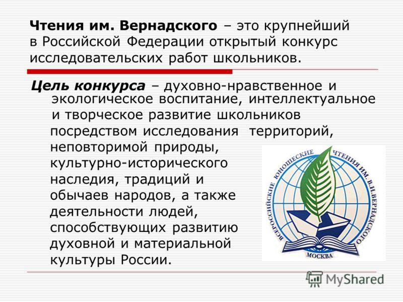 Чтения им. Вернадского – это крупнейший в Российской Федерации открытый конкурс исследовательских работ школьников. Цель конкурса – духовно-нравственное и экологическое воспитание, интеллектуальное и творческое развитие школьников посредством исследо