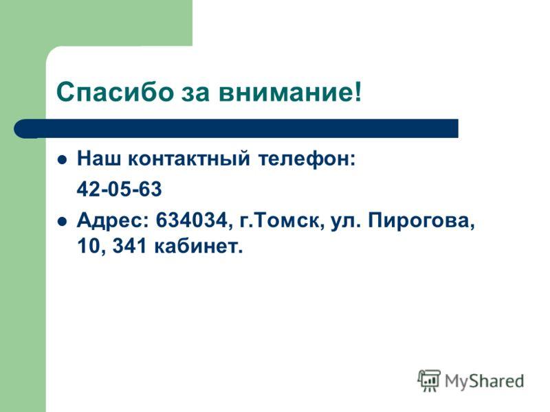 Спасибо за внимание! Наш контактный телефон: 42-05-63 Адрес: 634034, г.Томск, ул. Пирогова, 10, 341 кабинет.