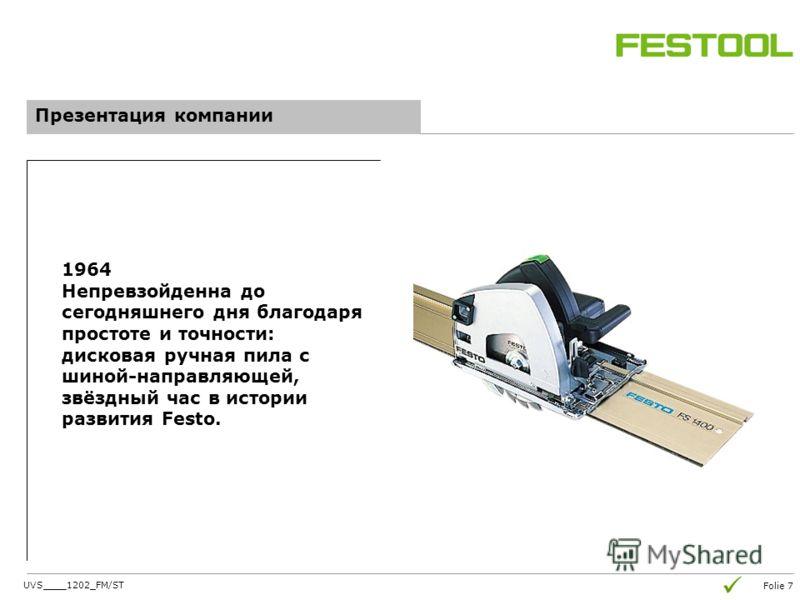 Folie 7 Презентация компании 1964 Непревзойденна до сегодняшнего дня благодаря простоте и точности: дисковая ручная пила с шиной-направляющей, звёздный час в истории развития Festo. UVS____1202_FM/ST