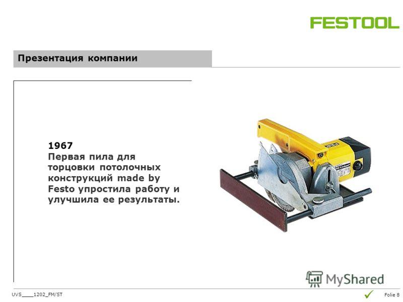 Folie 8 Презентация компании 1967 Первая пила для торцовки потолочных конструкций made by Festo упростила работу и улучшила ее результаты. UVS____1202_FM/ST
