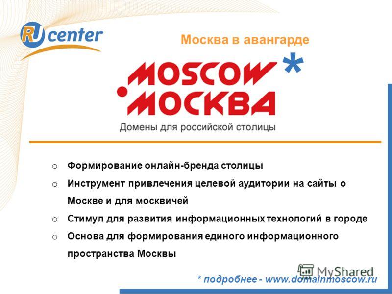 Москва в авангарде * подробнее - www.domainmoscow.ru * o Формирование онлайн-бренда столицы o Инструмент привлечения целевой аудитории на сайты о Москве и для москвичей o Стимул для развития информационных технологий в городе o Основа для формировани