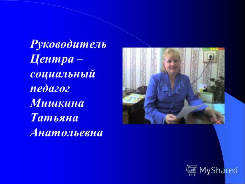 Руководитель Центра – социальный педагог Мишкина Татьяна Анатольевна