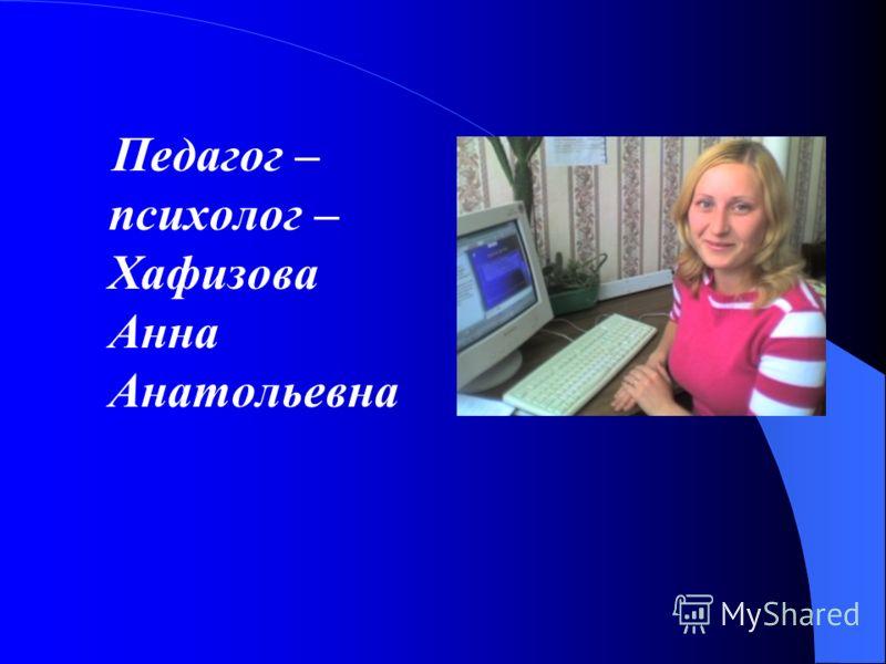 Педагог – психолог – Хафизова Анна Анатольевна