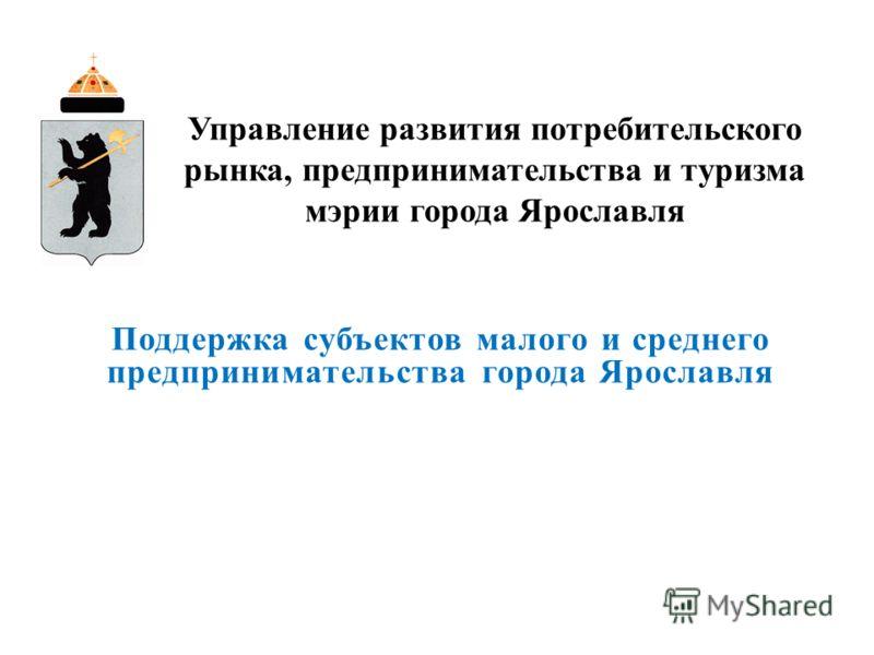 Поддержка субъектов малого и среднего предпринимательства города Ярославля Управление развития потребительского рынка, предпринимательства и туризма мэрии города Ярославля