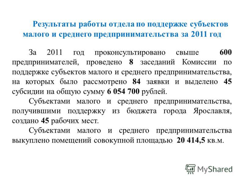 Результаты работы отдела по поддержке субъектов малого и среднего предпринимательства за 2011 год За 2011 год проконсультировано свыше 600 предпринимателей, проведено 8 заседаний Комиссии по поддержке субъектов малого и среднего предпринимательства,