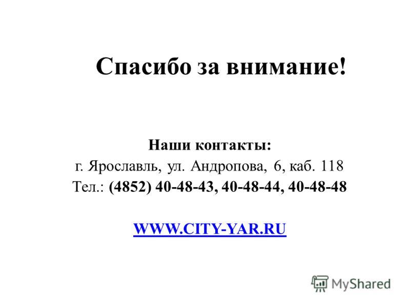 Спасибо за внимание! Наши контакты: г. Ярославль, ул. Андропова, 6, каб. 118 Тел.: (4852) 40-48-43, 40-48-44, 40-48-48 WWW.CITY-YAR.RU