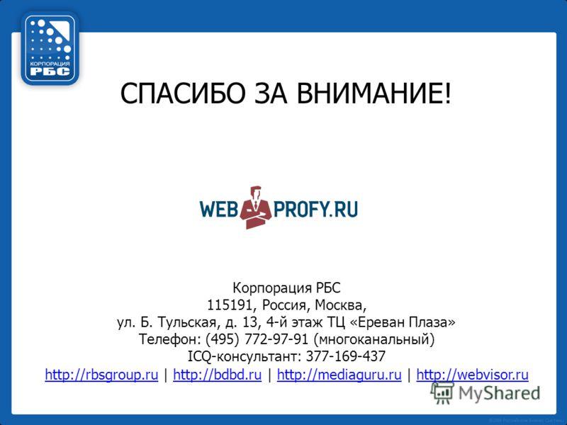 СПАСИБО ЗА ВНИМАНИЕ! Корпорация РБС 115191, Россия, Москва, ул. Б. Тульская, д. 13, 4-й этаж ТЦ «Ереван Плаза» Телефон: (495) 772-97-91 (многоканальный) ICQ-консультант: 377-169-437 http://rbsgroup.ruhttp://rbsgroup.ru | http://bdbd.ru | http://media