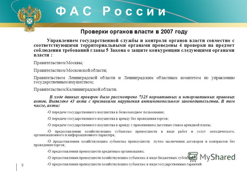 9 Проверки органов власти в 2007 году Управлением государственной службы и контроля органов власти совместно с соответствующими территориальными органами проведены 4 проверки на предмет соблюдения требований главы 5 Закона о защите конкуренции следую