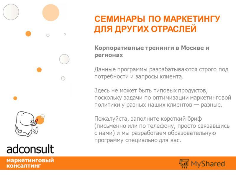 Корпоративные тренинги в Москве и регионах Данные программы разрабатываются строго под потребности и запросы клиента. Здесь не может быть типовых продуктов, поскольку задачи по оптимизации маркетинговой политики у разных наших клиентов разные. Пожалу
