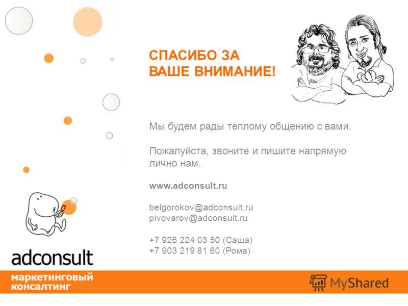 СПАСИБО ЗА ВАШЕ ВНИМАНИЕ! Мы будем рады теплому общению с вами. Пожалуйста, звоните и пишите напрямую лично нам. www.adconsult.ru belgorokov@adconsult.ru pivovarov@adconsult.ru +7 926 224 03 50 (Cаша) +7 903 219 81 60 (Рома)