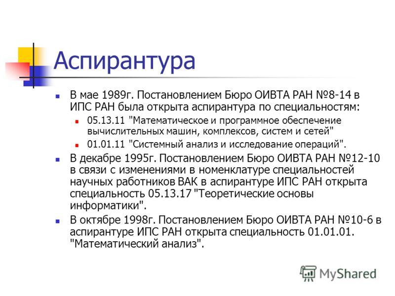 Аспирантура В мае 1989г. Постановлением Бюро ОИВТА РАН 8-14 в ИПС РАН была открыта аспирантура по специальностям: 05.13.11