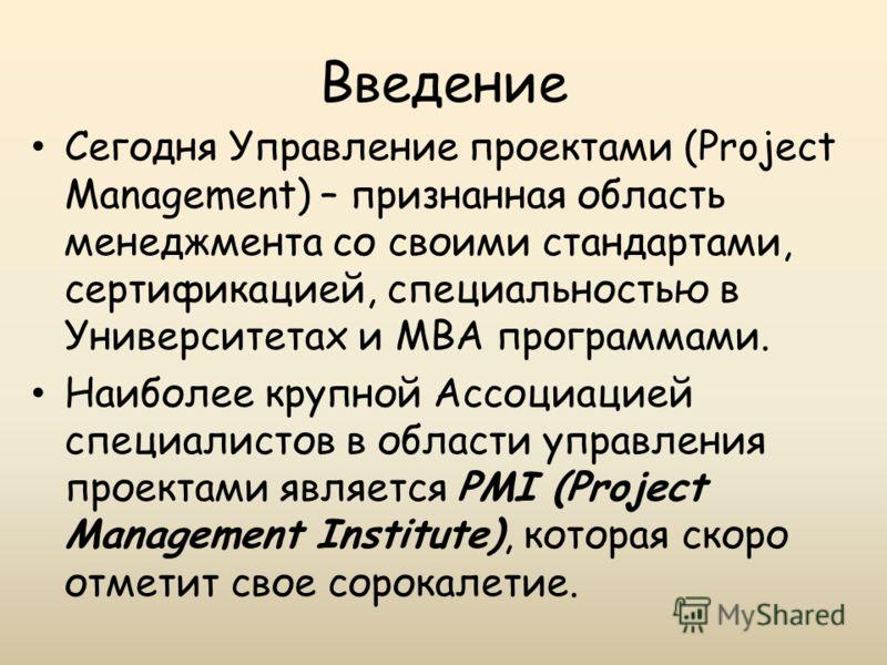 Введение Сегодня Управление проектами (Project Management) – признанная область менеджмента со своими стандартами, сертификацией, специальностью в Университетах и MBA программами. Наиболее крупной Ассоциацией специалистов в области управления проекта