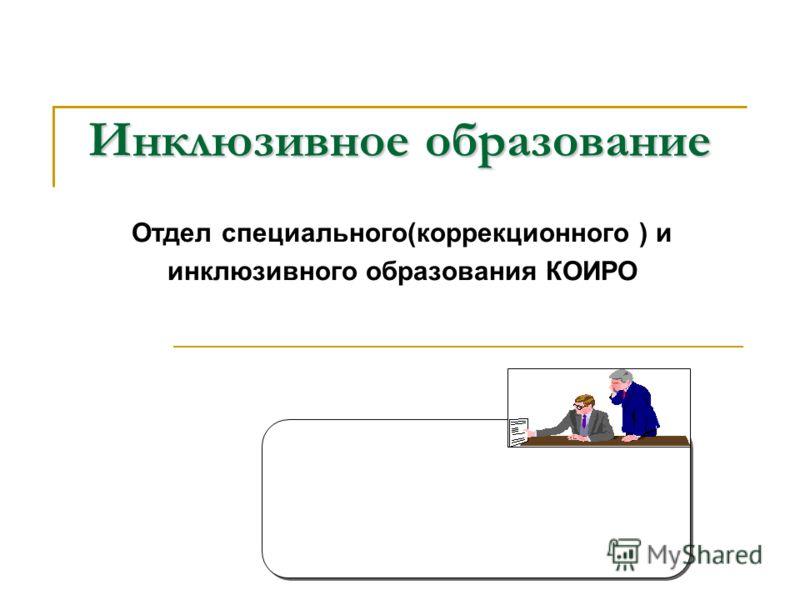 Инклюзивное образование Отдел специального(коррекционного ) и инклюзивного образования КОИРО