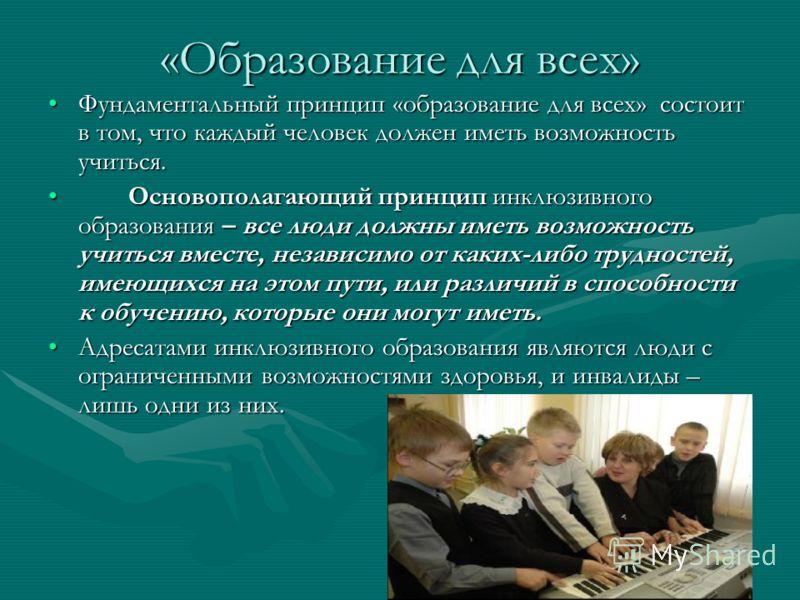 «Образование для всех» Фундаментальный принцип «образование для всех» состоит в том, что каждый человек должен иметь возможность учиться.Фундаментальн