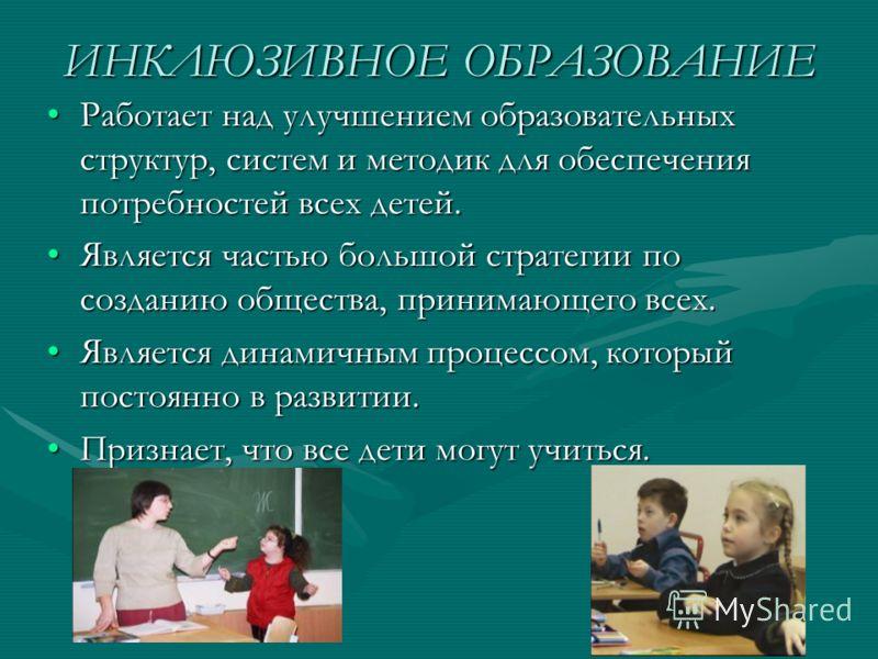 ИНКЛЮЗИВНОЕ ОБРАЗОВАНИЕ Работает над улучшением образовательных структур, систем и методик для обеспечения потребностей всех детей.Работает над улучше