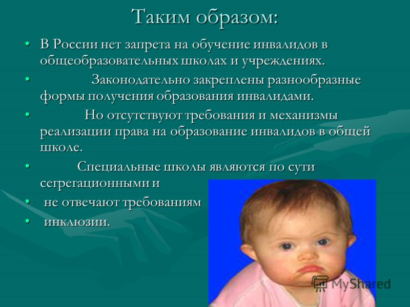Таким образом: В России нет запрета на обучение инвалидов в общеобразовательных школах и учреждениях.В России нет запрета на обучение инвалидов в общеобразовательных школах и учреждениях. Законодательно закреплены разнообразные формы получения образо