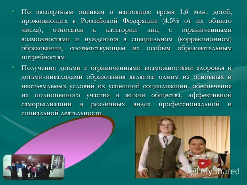 По экспертным оценкам в настоящее время 1,6 млн. детей, проживающих в Российской Федерации (4,5% от их общего числа), относятся к категории лиц с ограниченными возможностями и нуждаются в специальном (коррекционном) образовании, соответствующем их ос
