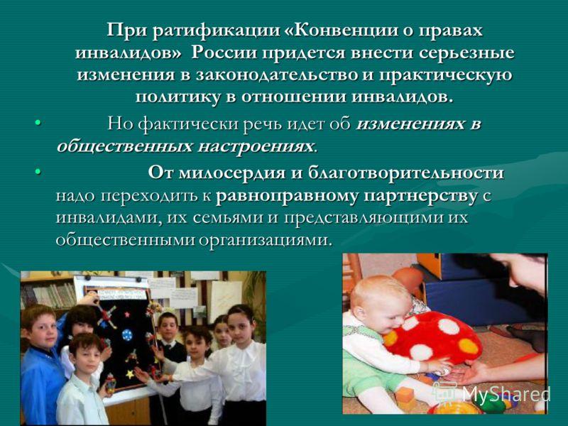 При ратификации «Конвенции о правах инвалидов» России придется внести серьезные изменения в законодательство и практическую политику в отношении инвалидов. Но фактически речь идет об изменениях в общественных настроениях. Но фактически речь идет об и