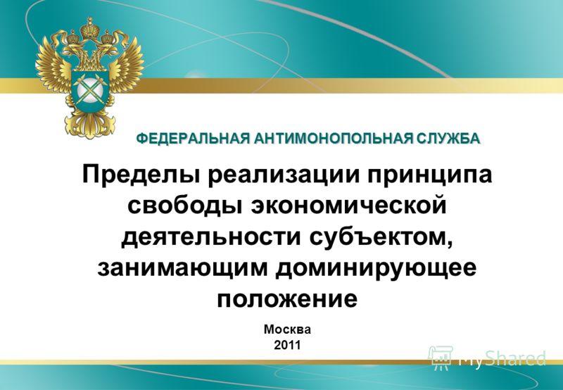 ФЕДЕРАЛЬНАЯ АНТИМОНОПОЛЬНАЯ СЛУЖБА Пределы реализации принципа свободы экономической деятельности субъектом, занимающим доминирующее положение Москва 2011