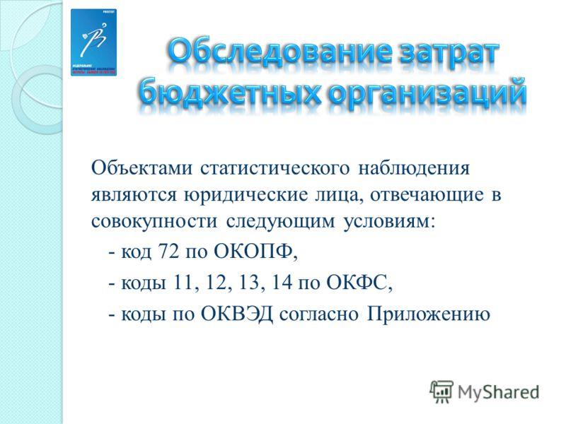 Объектами статистического наблюдения являются юридические лица, отвечающие в совокупности следующим условиям: - код 72 по ОКОПФ, - коды 11, 12, 13, 14 по ОКФС, - коды по ОКВЭД согласно Приложению