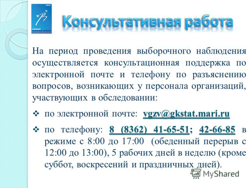 На период проведения выборочного наблюдения осуществляется консультационная поддержка по электронной почте и телефону по разъяснению вопросов, возникающих у персонала организаций, участвующих в обследовании: vgzv@gkstat.mari.ru по электронной почте: