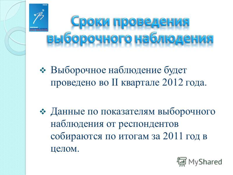 Выборочное наблюдение будет проведено во II квартале 2012 года. Данные по показателям выборочного наблюдения от респондентов собираются по итогам за 2011 год в целом.