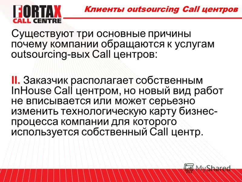 Клиенты outsourcing Call центров Существуют три основные причины почему компании обращаются к услугам outsourcing-вых Call центров: I. Заказчику необходимо выполнить определенный объем работ по обработке телефонных звонков, но он не может это сделать